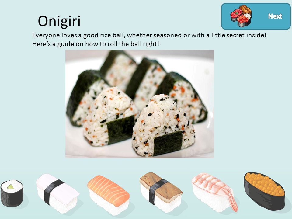 Onigiri Everyone loves a good rice ball, whether seasoned or with a little secret inside.