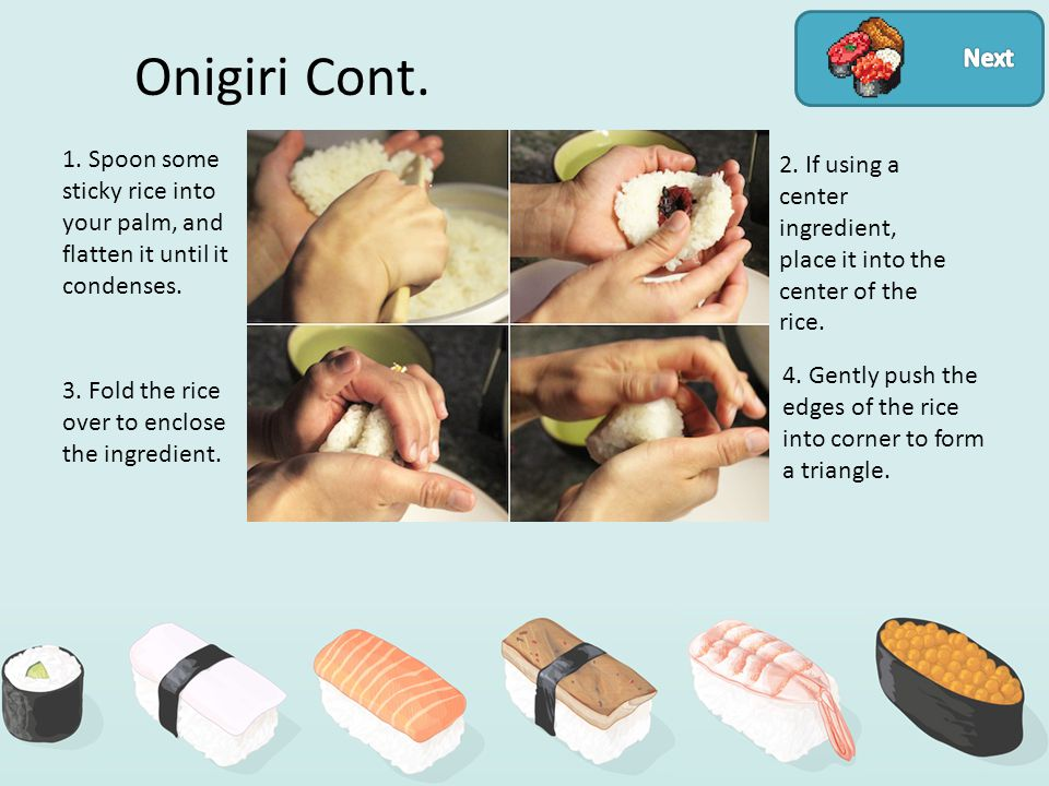Onigiri Cont. 1. Spoon some sticky rice into your palm, and flatten it until it condenses.