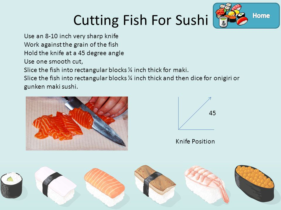 Cutting Fish For Sushi Use an 8-10 inch very sharp knife Work against the grain of the fish Hold the knife at a 45 degree angle Use one smooth cut, Slice the fish into rectangular blocks ¼ inch thick for maki.