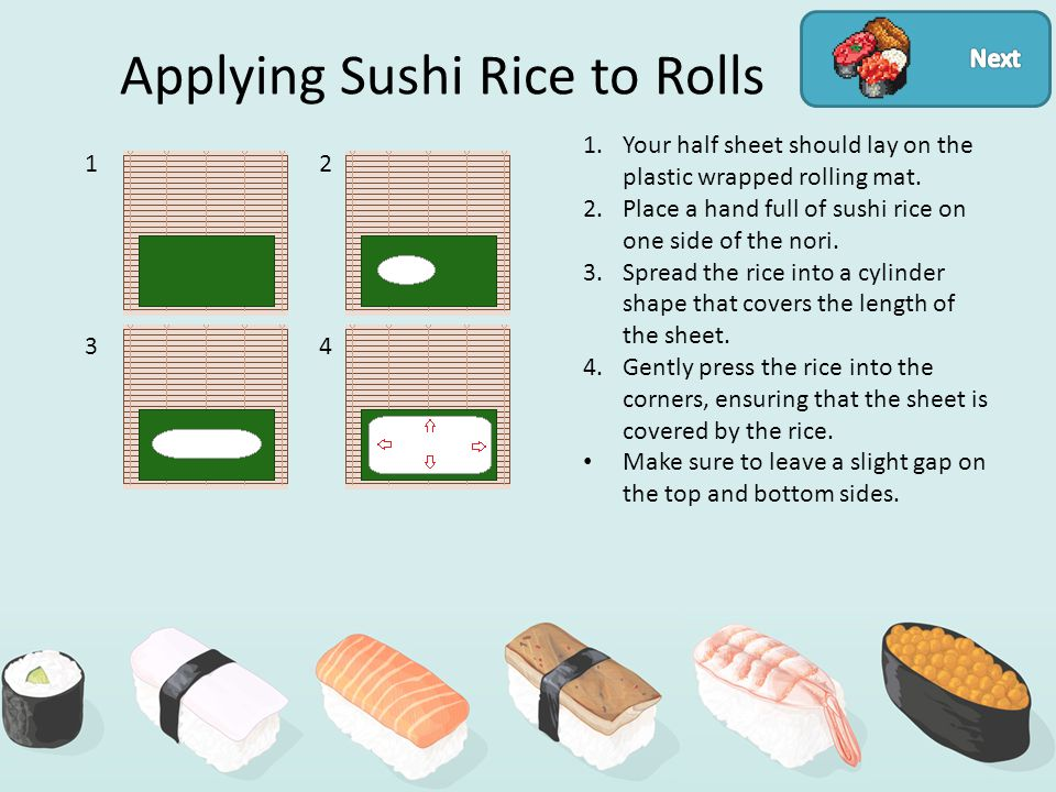 Applying Sushi Rice to Rolls 12 34 1.Your half sheet should lay on the plastic wrapped rolling mat.