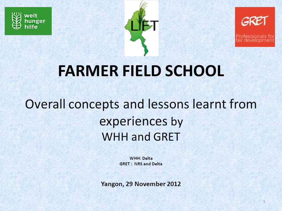 FARMER FIELD SCHOOL Overall concepts and lessons learnt from experiences by WHH and GRET WHH: Delta GRET : NRS and Delta Yangon, 29 November 2012 1