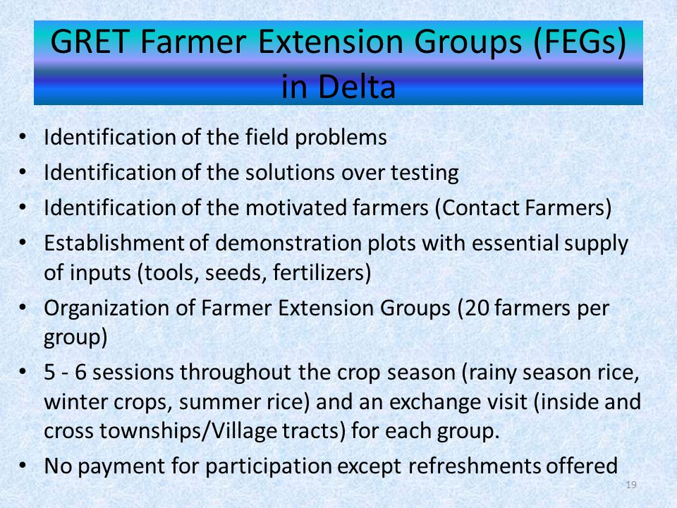 GRET Farmer Extension Groups (FEGs) in Delta Identification of the field problems Identification of the solutions over testing Identification of the motivated farmers (Contact Farmers) Establishment of demonstration plots with essential supply of inputs (tools, seeds, fertilizers) Organization of Farmer Extension Groups (20 farmers per group) 5 - 6 sessions throughout the crop season (rainy season rice, winter crops, summer rice) and an exchange visit (inside and cross townships/Village tracts) for each group.