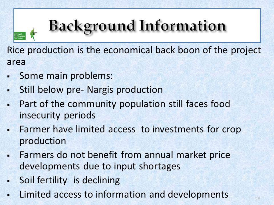 Rice production is the economical back boon of the project area  Some main problems:  Still below pre- Nargis production  Part of the community population still faces food insecurity periods  Farmer have limited access to investments for crop production  Farmers do not benefit from annual market price developments due to input shortages  Soil fertility is declining  Limited access to information and developments 26