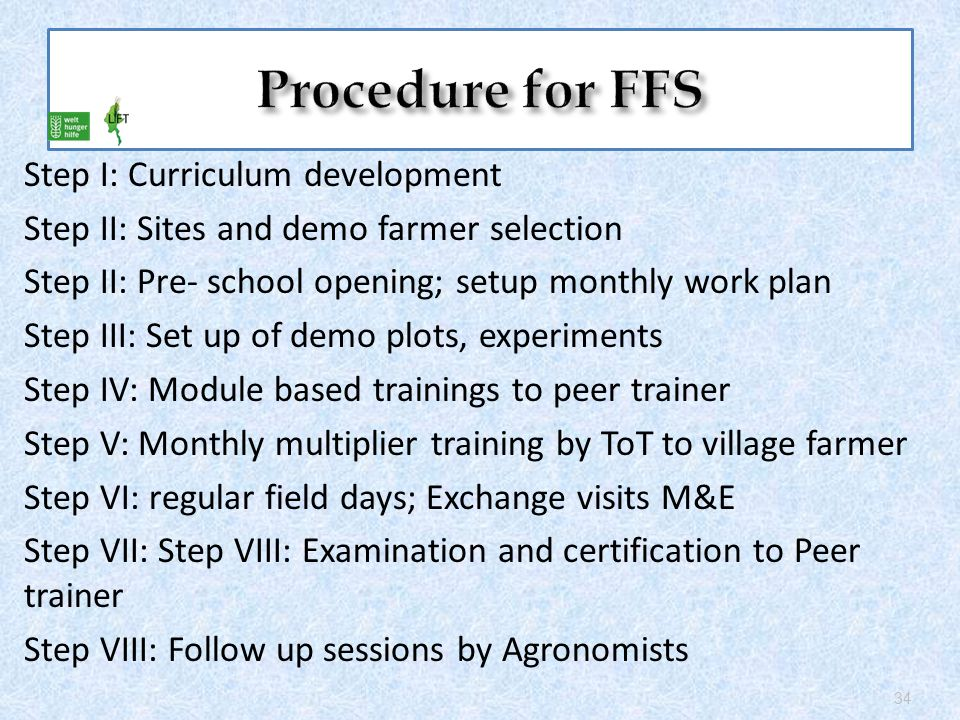 Step I: Curriculum development Step II: Sites and demo farmer selection Step II: Pre- school opening; setup monthly work plan Step III: Set up of demo plots, experiments Step IV: Module based trainings to peer trainer Step V: Monthly multiplier training by ToT to village farmer Step VI: regular field days; Exchange visits M&E Step VII: Step VIII: Examination and certification to Peer trainer Step VIII: Follow up sessions by Agronomists 34