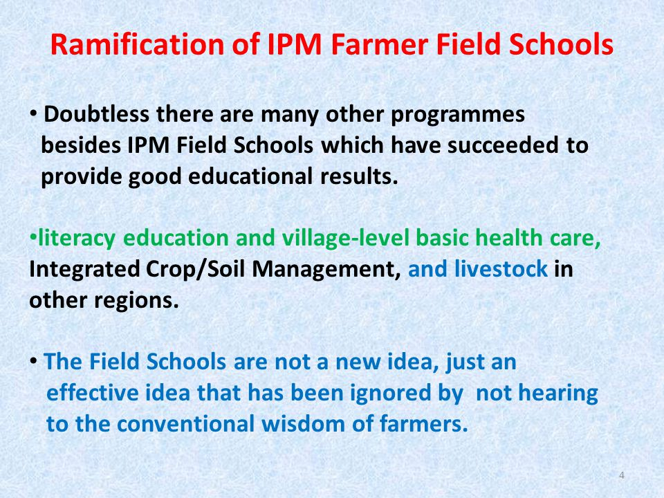 Ramification of IPM Farmer Field Schools Doubtless there are many other programmes besides IPM Field Schools which have succeeded to provide good educational results.