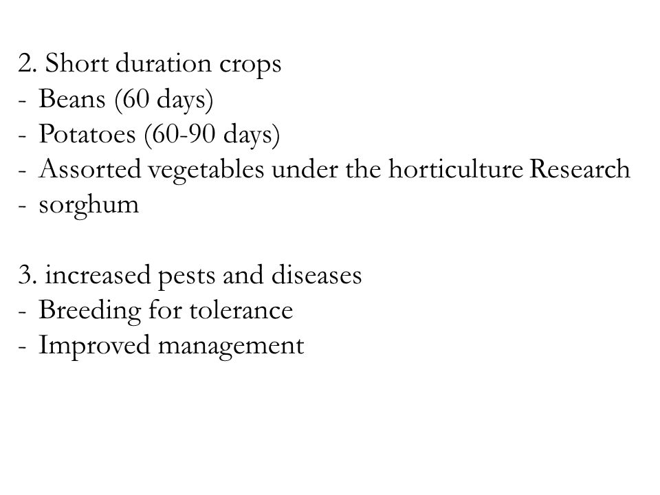 2. Short duration crops -Beans (60 days) -Potatoes (60-90 days) -Assorted vegetables under the horticulture Research -sorghum 3. increased pests and d