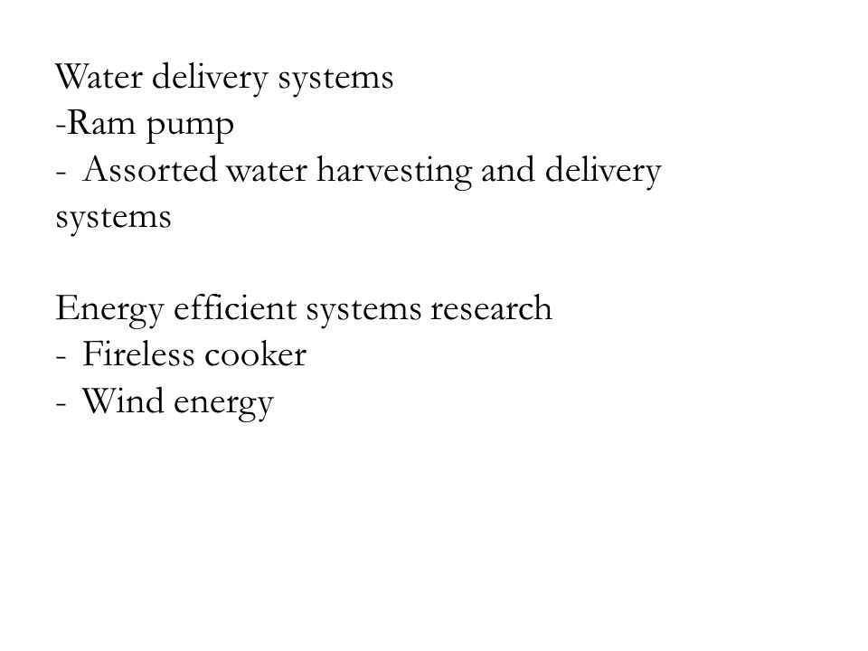Water delivery systems -Ram pump -Assorted water harvesting and delivery systems Energy efficient systems research -Fireless cooker -Wind energy