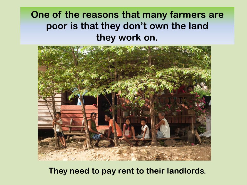One of the reasons that many farmers are poor is that they don't own the land they work on.