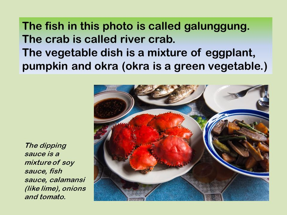 The fish in this photo is called galunggung. The crab is called river crab. The vegetable dish is a mixture of eggplant, pumpkin and okra (okra is a g