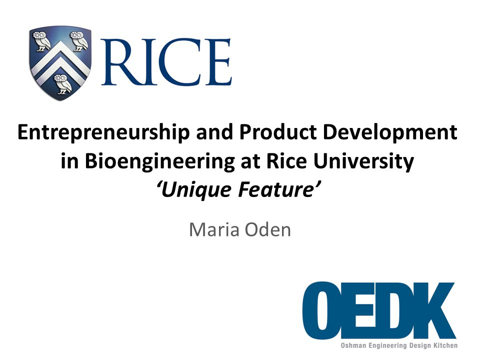 Entrepreneurship and Product Development in Bioengineering at Rice University 'Unique Feature' Maria Oden