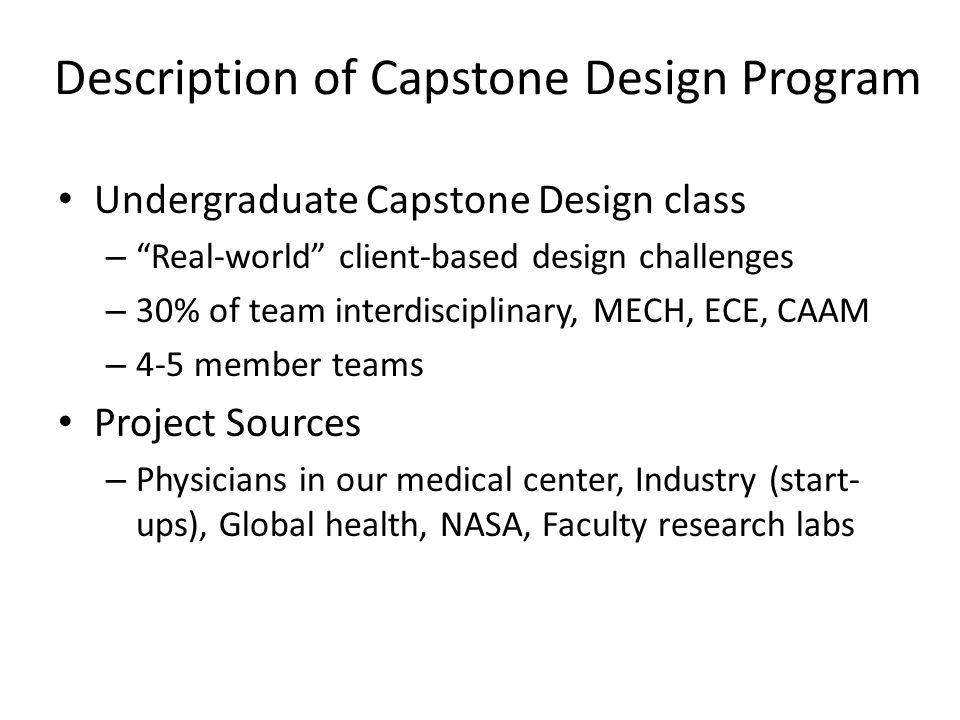 Description of Capstone Design Program Undergraduate Capstone Design class – Real-world client-based design challenges – 30% of team interdisciplinary, MECH, ECE, CAAM – 4-5 member teams Project Sources – Physicians in our medical center, Industry (start- ups), Global health, NASA, Faculty research labs