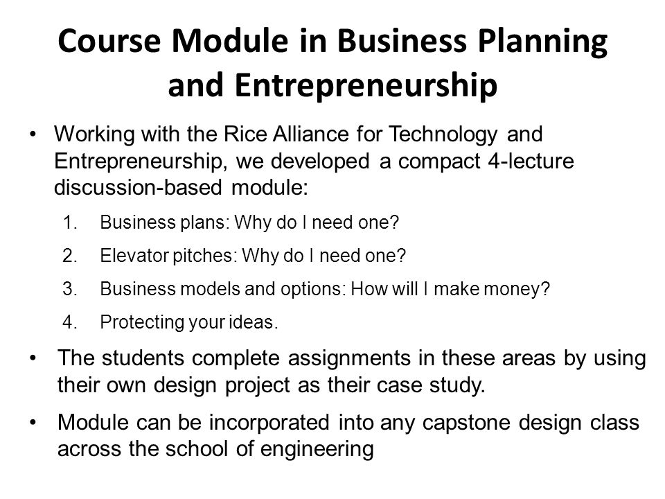 Course Module in Business Planning and Entrepreneurship Working with the Rice Alliance for Technology and Entrepreneurship, we developed a compact 4-lecture discussion-based module: 1.Business plans: Why do I need one.