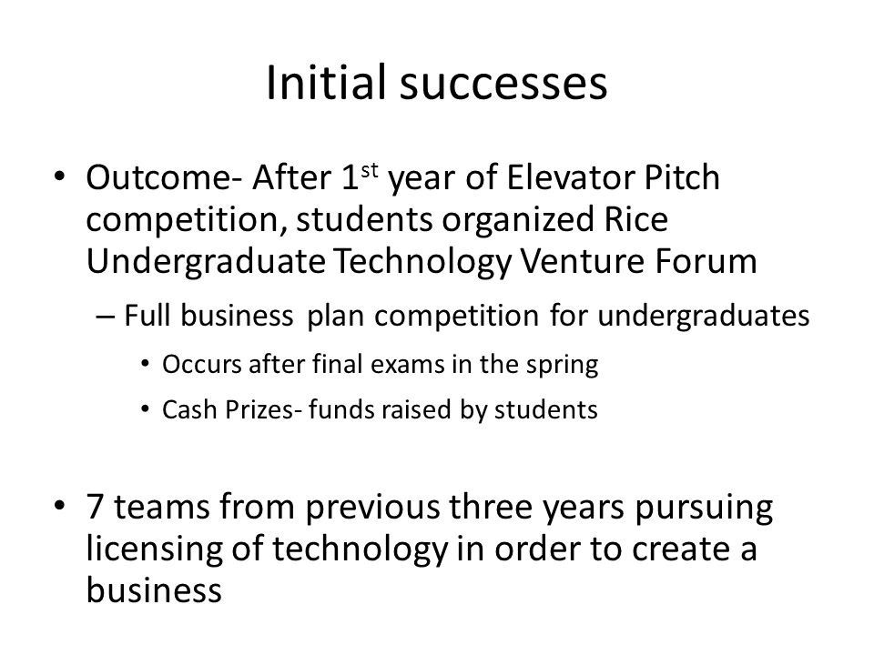 Initial successes Outcome- After 1 st year of Elevator Pitch competition, students organized Rice Undergraduate Technology Venture Forum – Full business plan competition for undergraduates Occurs after final exams in the spring Cash Prizes- funds raised by students 7 teams from previous three years pursuing licensing of technology in order to create a business