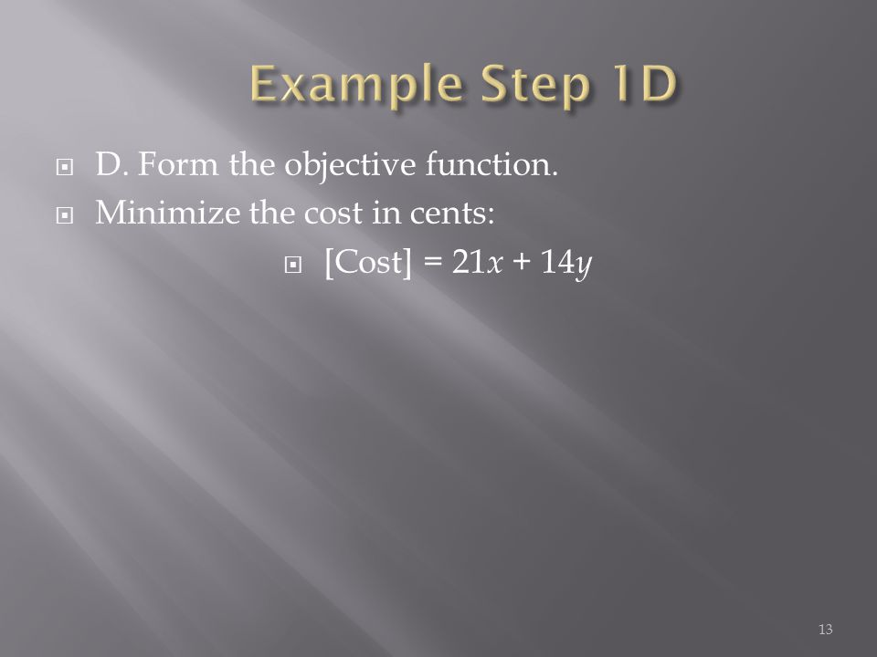  D. Form the objective function.  Minimize the cost in cents:  [Cost] = 21 x + 14 y 13