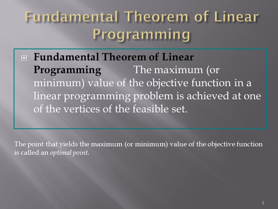  Fundamental Theorem of Linear Programming The maximum (or minimum) value of the objective function in a linear programming problem is achieved at on