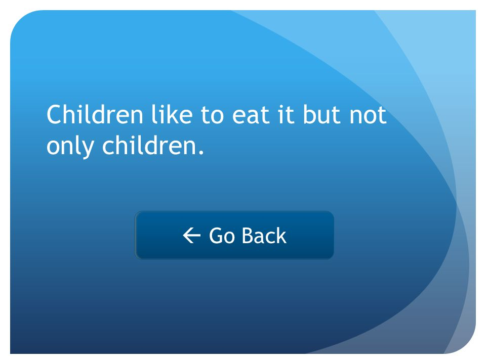 Children like to eat it but not only children.  Go Back