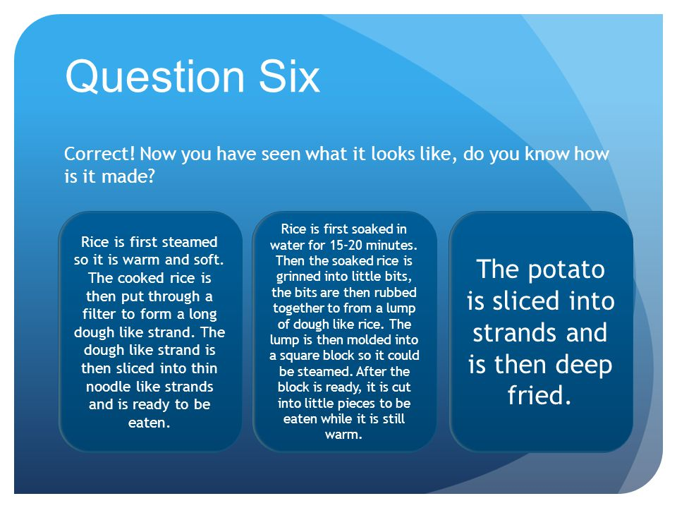 Question Six Correct. Now you have seen what it looks like, do you know how is it made.