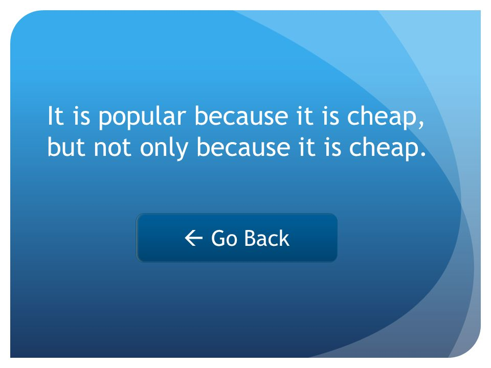  Go Back It is popular because it is cheap, but not only because it is cheap.