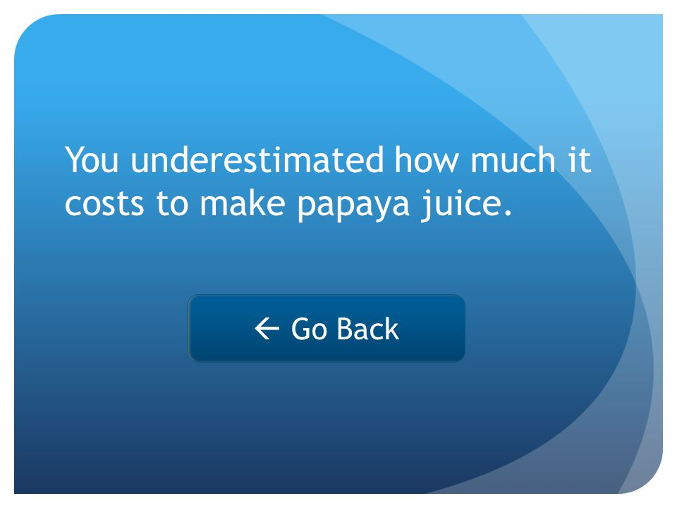 You underestimated how much it costs to make papaya juice.  Go Back