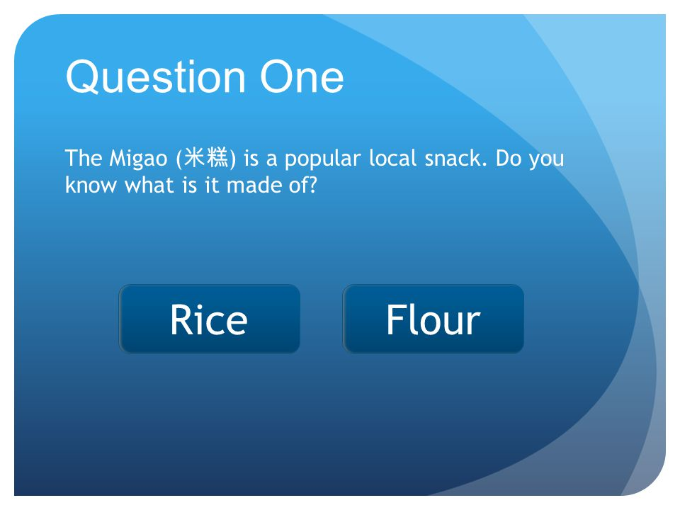 Rice Question One The Migao ( 米糕 ) is a popular local snack. Do you know what is it made of Flour