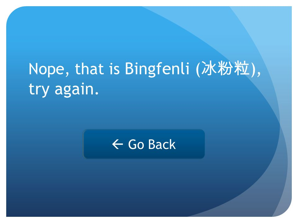Nope, that is Bingfenli ( 冰粉粒 ), try again.  Go Back