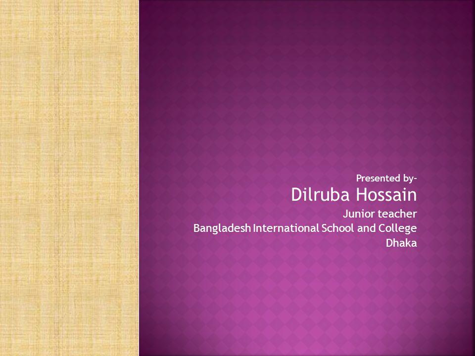 Presented by- Dilruba Hossain Junior teacher Bangladesh International School and College Dhaka