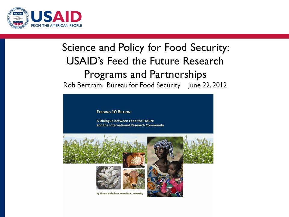 Science and Policy for Food Security: USAID's Feed the Future Research Programs and Partnerships Rob Bertram, Bureau for Food Security June 22, 2012