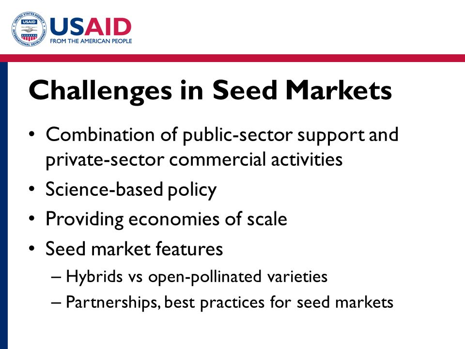 Challenges in Seed Markets Combination of public-sector support and private-sector commercial activities Science-based policy Providing economies of s