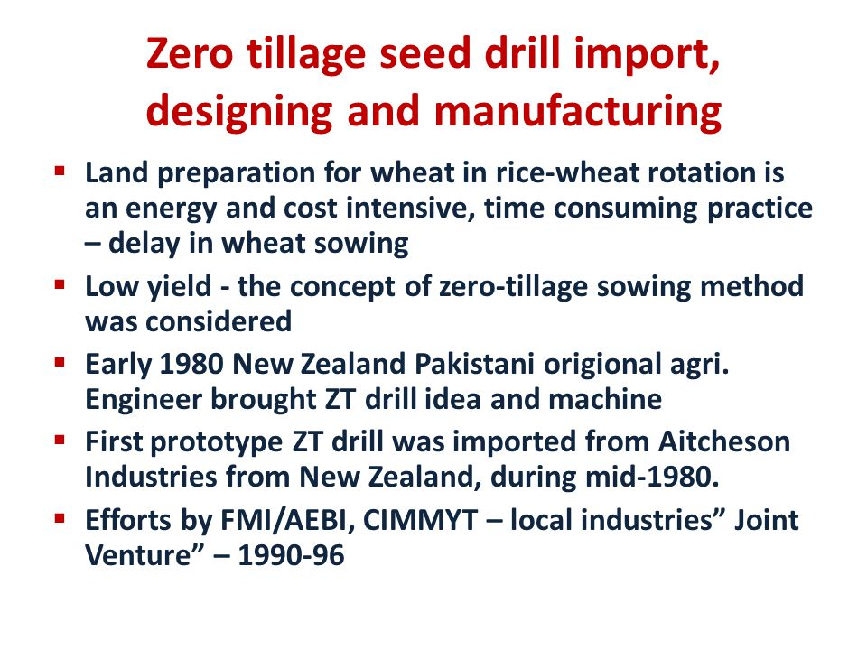 Zero Tillage Drill (ZT Drill) Technical specifications of ZT drill Power requirement: 35 kW (45 hp) tractor Field capacity: 1 acre/hour Operating cost: Rs.1, 350/acre Savings: Rs.