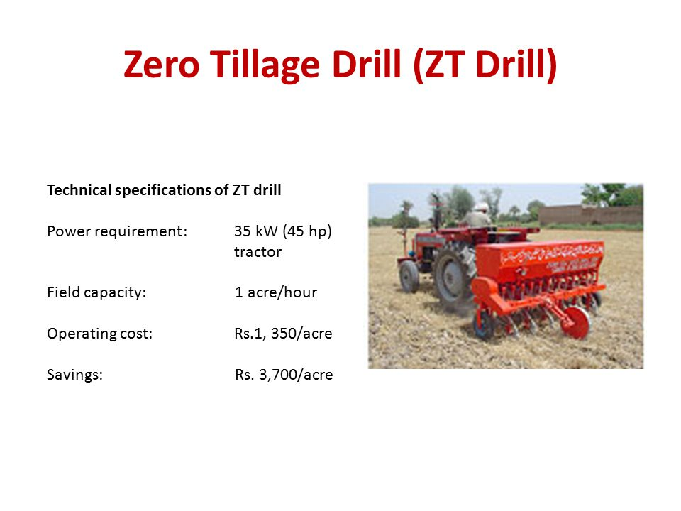 Zero Tillage Drill (ZT Drill) Technical specifications of ZT drill Power requirement: 35 kW (45 hp) tractor Field capacity: 1 acre/hour Operating cost