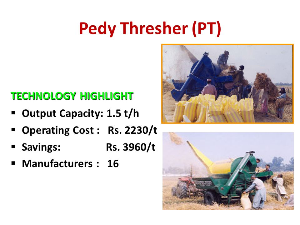 Pedy Thresher (PT) TECHNOLOGY HIGHLIGHT  Output Capacity: 1.5 t/h  Operating Cost : Rs. 2230/t  Savings: Rs. 3960/t  Manufacturers : 16
