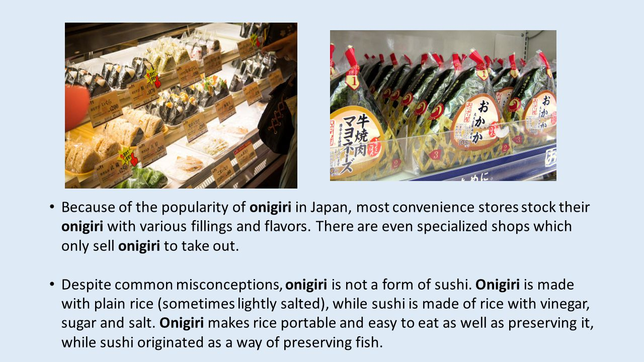 Because of the popularity of onigiri in Japan, most convenience stores stock their onigiri with various fillings and flavors.