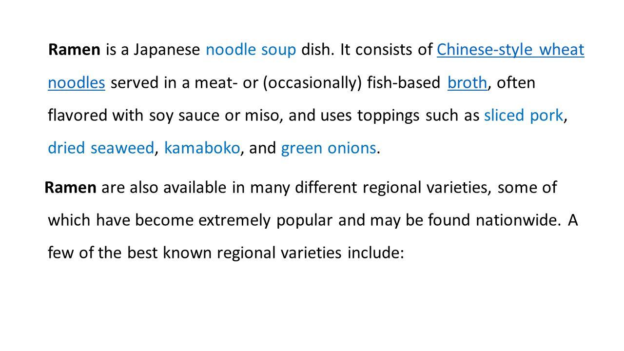 Ramen is a Japanese noodle soup dish.