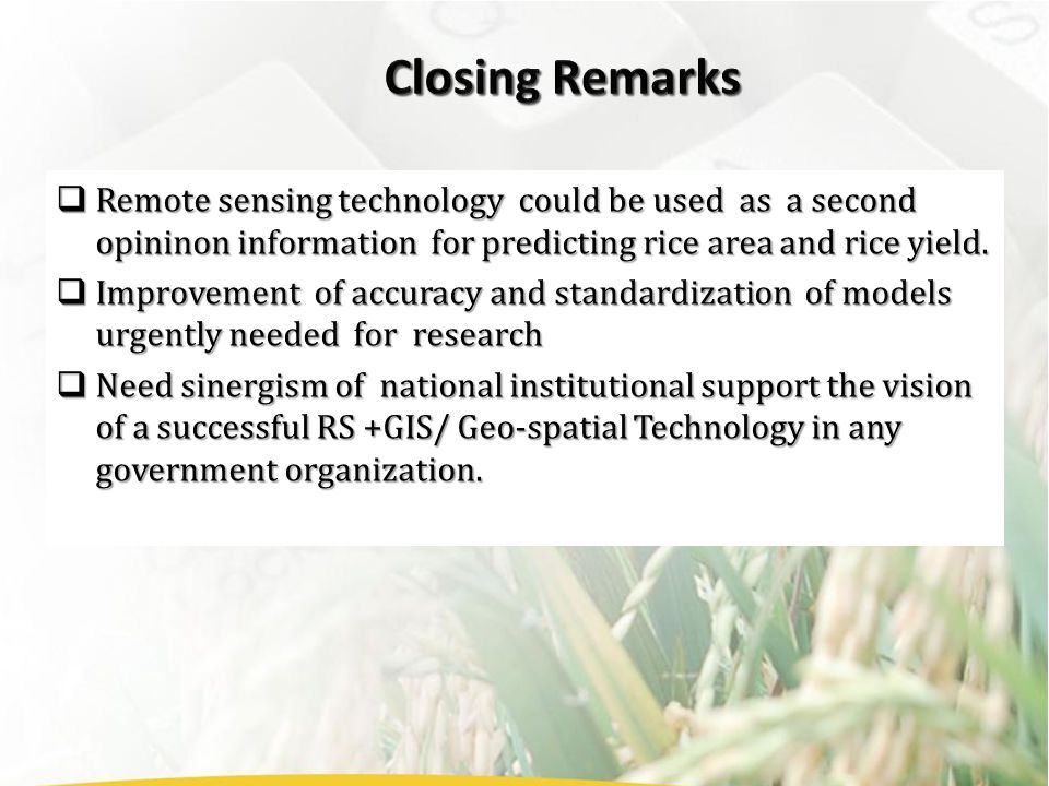  Remote sensing technology could be used as a second opininon information for predicting rice area and rice yield.  Improvement of accuracy and stan