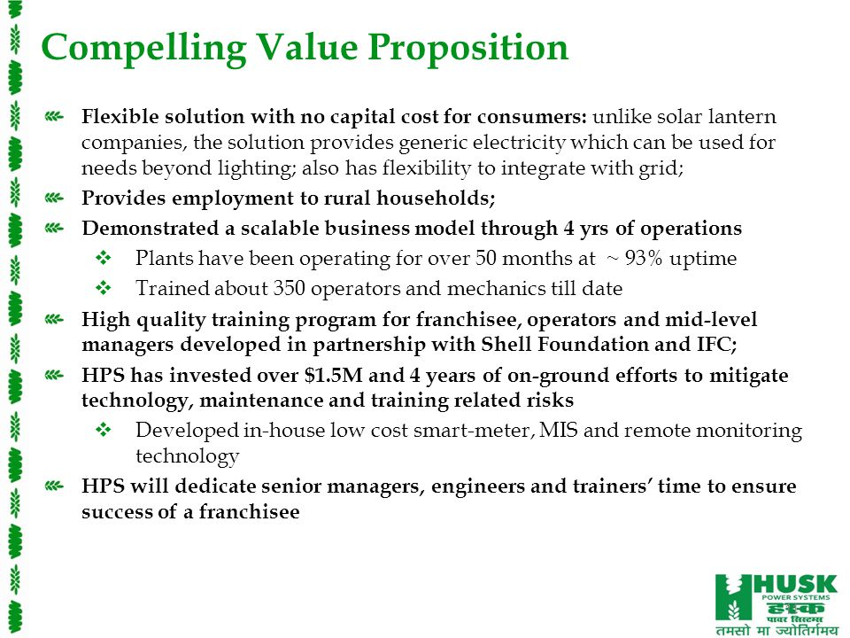Compelling Value Proposition Flexible solution with no capital cost for consumers: unlike solar lantern companies, the solution provides generic electricity which can be used for needs beyond lighting; also has flexibility to integrate with grid; Provides employment to rural households; Demonstrated a scalable business model through 4 yrs of operations  Plants have been operating for over 50 months at ~ 93% uptime  Trained about 350 operators and mechanics till date High quality training program for franchisee, operators and mid-level managers developed in partnership with Shell Foundation and IFC; HPS has invested over $1.5M and 4 years of on-ground efforts to mitigate technology, maintenance and training related risks  Developed in-house low cost smart-meter, MIS and remote monitoring technology HPS will dedicate senior managers, engineers and trainers' time to ensure success of a franchisee 11