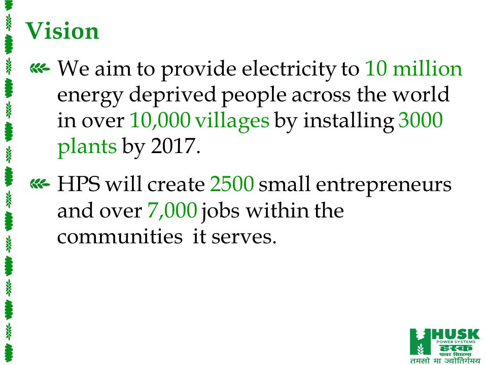 Vision We aim to provide electricity to 10 million energy deprived people across the world in over 10,000 villages by installing 3000 plants by 2017.