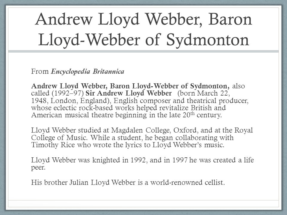 Andrew Lloyd Webber, Baron Lloyd-Webber of Sydmonton From Encyclopedia Britannica Andrew Lloyd Webber, Baron Lloyd-Webber of Sydmonton, also called (1992–97) Sir Andrew Lloyd Webber (born March 22, 1948, London, England), English composer and theatrical producer, whose eclectic rock-based works helped revitalize British and American musical theatre beginning in the late 20 th century.