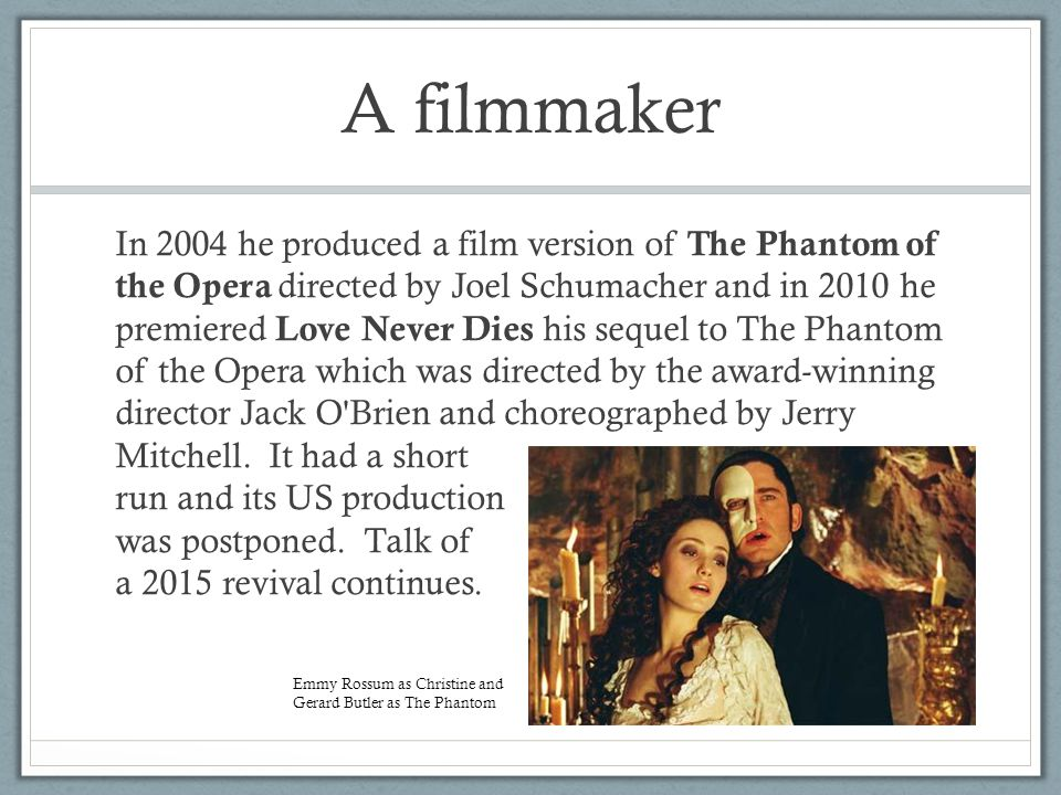 A filmmaker In 2004 he produced a film version of The Phantom of the Opera directed by Joel Schumacher and in 2010 he premiered Love Never Dies his sequel to The Phantom of the Opera which was directed by the award-winning director Jack O Brien and choreographed by Jerry Mitchell.