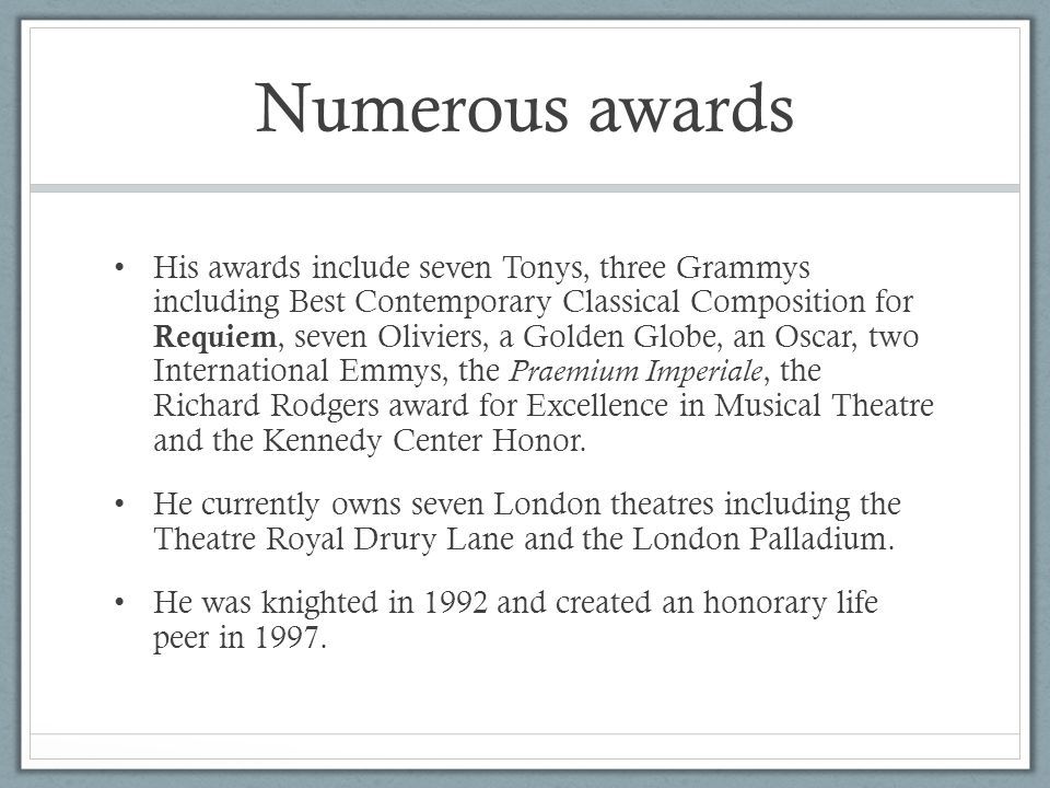 Numerous awards His awards include seven Tonys, three Grammys including Best Contemporary Classical Composition for Requiem, seven Oliviers, a Golden Globe, an Oscar, two International Emmys, the Praemium Imperiale, the Richard Rodgers award for Excellence in Musical Theatre and the Kennedy Center Honor.