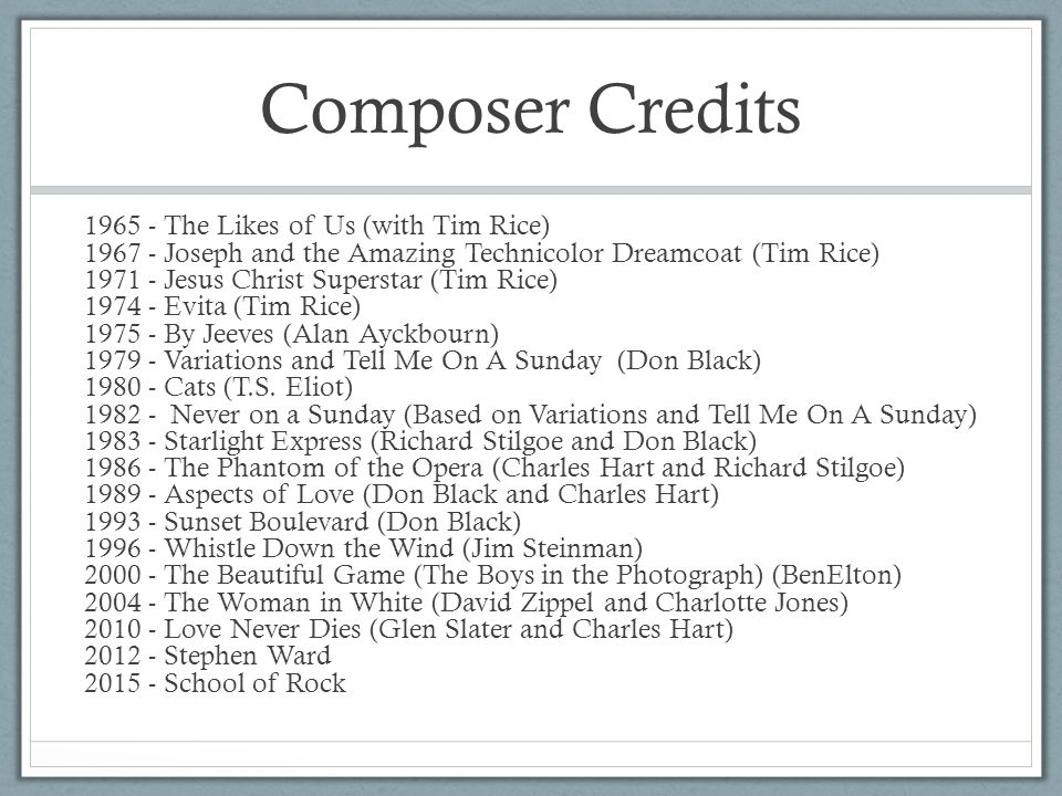 Composer Credits 1965 - The Likes of Us (with Tim Rice) 1967 - Joseph and the Amazing Technicolor Dreamcoat (Tim Rice) 1971 - Jesus Christ Superstar (Tim Rice) 1974 - Evita (Tim Rice) 1975 - By Jeeves (Alan Ayckbourn) 1979 - Variations and Tell Me On A Sunday (Don Black) 1980 - Cats (T.S.