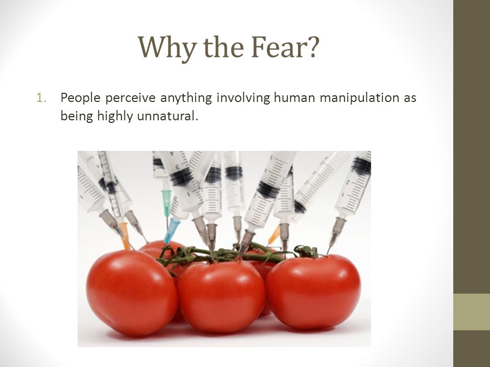 Why the Fear 1.People perceive anything involving human manipulation as being highly unnatural.