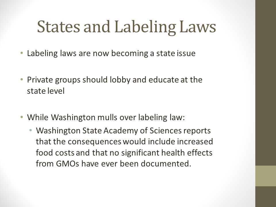 States and Labeling Laws Labeling laws are now becoming a state issue Private groups should lobby and educate at the state level While Washington mulls over labeling law: Washington State Academy of Sciences reports that the consequences would include increased food costs and that no significant health effects from GMOs have ever been documented.
