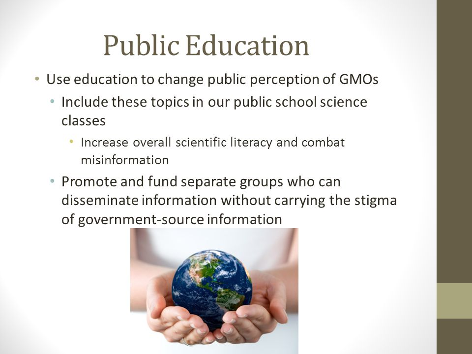 Public Education Use education to change public perception of GMOs Include these topics in our public school science classes Increase overall scientific literacy and combat misinformation Promote and fund separate groups who can disseminate information without carrying the stigma of government-source information