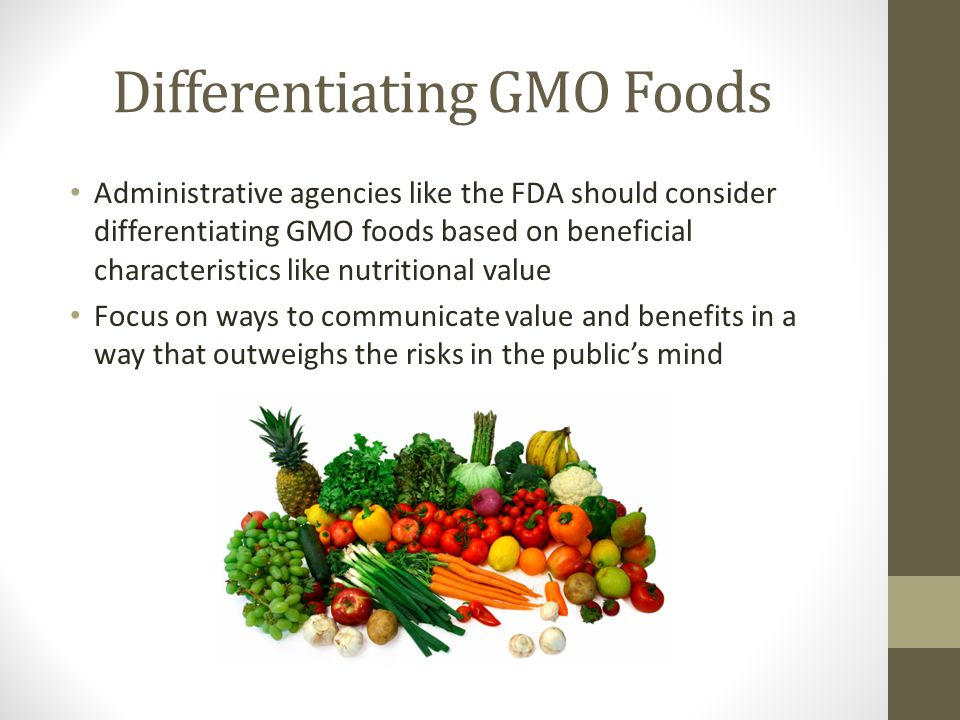 Differentiating GMO Foods Administrative agencies like the FDA should consider differentiating GMO foods based on beneficial characteristics like nutritional value Focus on ways to communicate value and benefits in a way that outweighs the risks in the public's mind