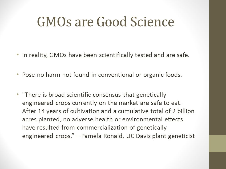 GMOs are Good Science In reality, GMOs have been scientifically tested and are safe.