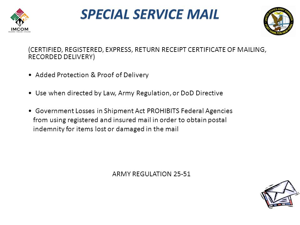 SPECIAL SERVICE MAIL (CERTIFIED, REGISTERED, EXPRESS, RETURN RECEIPT CERTIFICATE OF MAILING, RECORDED DELIVERY) Added Protection & Proof of Delivery Use when directed by Law, Army Regulation, or DoD Directive Government Losses in Shipment Act PROHIBITS Federal Agencies from using registered and insured mail in order to obtain postal indemnity for items lost or damaged in the mail ARMY REGULATION 25-51
