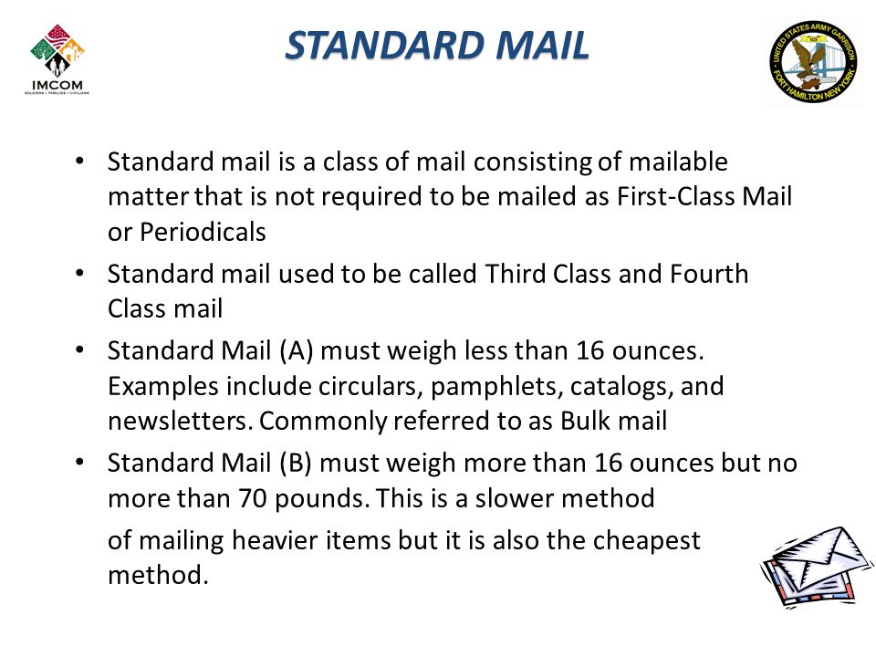 STANDARD MAIL Standard mail is a class of mail consisting of mailable matter that is not required to be mailed as First-Class Mail or Periodicals Standard mail used to be called Third Class and Fourth Class mail Standard Mail (A) must weigh less than 16 ounces.