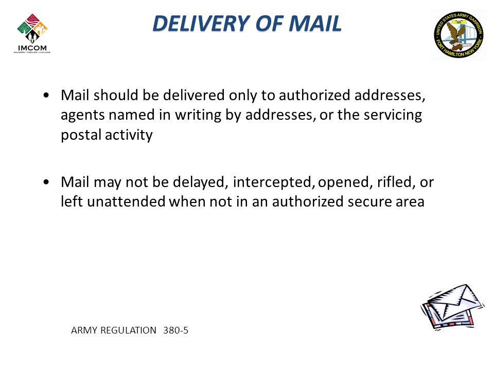 DELIVERY OF MAIL Mail should be delivered only to authorized addresses, agents named in writing by addresses, or the servicing postal activity Mail may not be delayed, intercepted, opened, rifled, or left unattended when not in an authorized secure area ARMY REGULATION 380-5