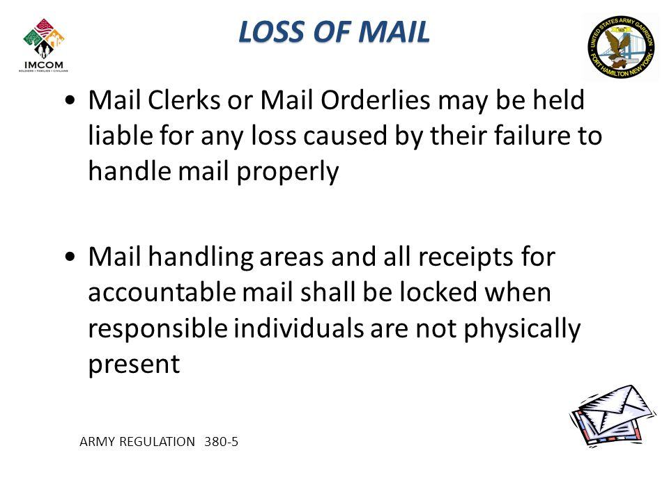 LOSS OF MAIL Mail Clerks or Mail Orderlies may be held liable for any loss caused by their failure to handle mail properly Mail handling areas and all receipts for accountable mail shall be locked when responsible individuals are not physically present ARMY REGULATION 380-5