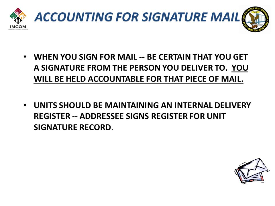 WHEN YOU SIGN FOR MAIL -- BE CERTAIN THAT YOU GET A SIGNATURE FROM THE PERSON YOU DELIVER TO.
